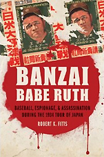 ROBERT K.FITTS『Banzai Babe Ruth: Baseball, Espionage, & Assassination During the 1934 Tour of Japan』(Univ of Nebraska Pr)
